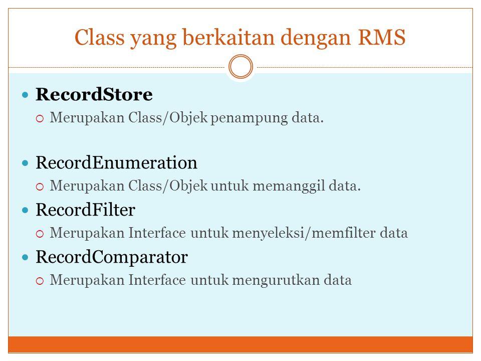 Class yang berkaitan dengan RMS RecordStore  Merupakan Class/Objek penampung data. RecordEnumeration  Merupakan Class/Objek untuk memanggil data. Re