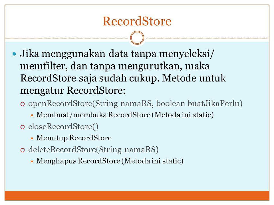 RecordStore Jika menggunakan data tanpa menyeleksi/ memfilter, dan tanpa mengurutkan, maka RecordStore saja sudah cukup. Metode untuk mengatur RecordS