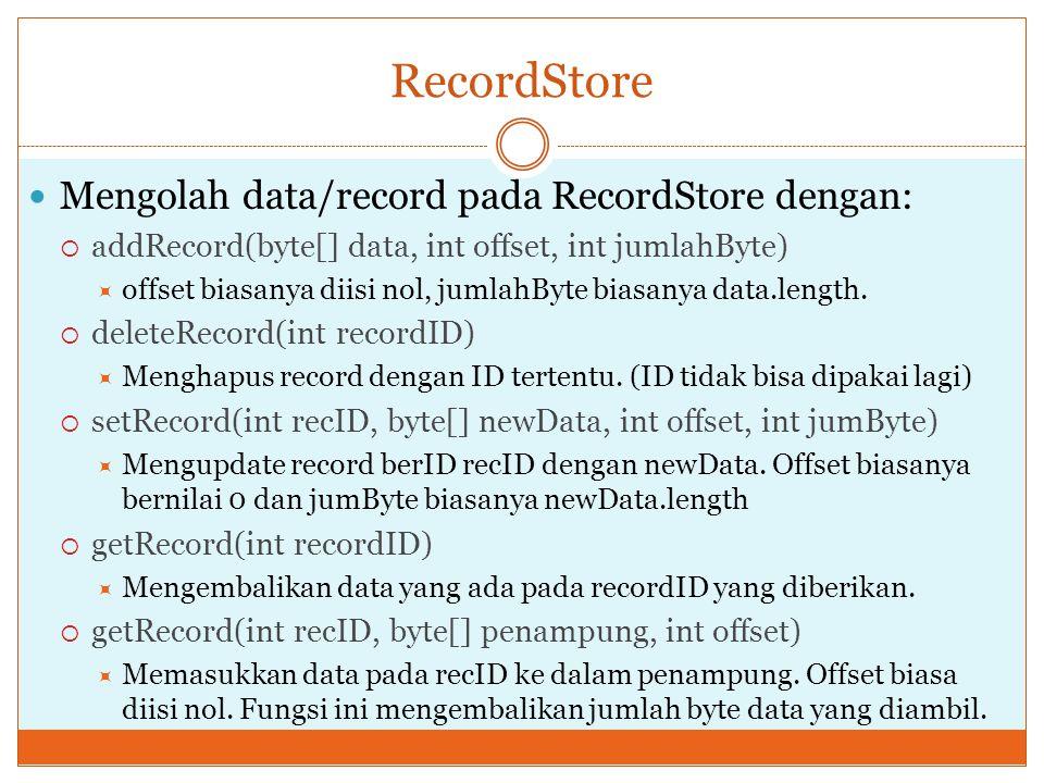 RecordStore Mengolah data/record pada RecordStore dengan:  addRecord(byte[] data, int offset, int jumlahByte)  offset biasanya diisi nol, jumlahByte
