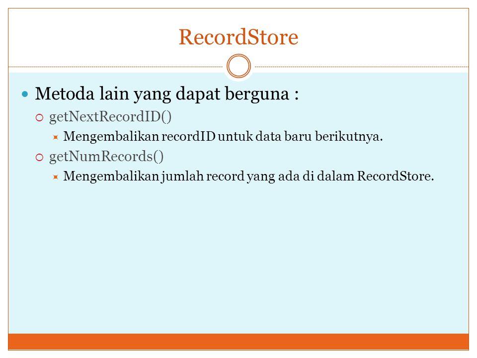 RecordStore Metoda lain yang dapat berguna :  getNextRecordID()  Mengembalikan recordID untuk data baru berikutnya.  getNumRecords()  Mengembalika