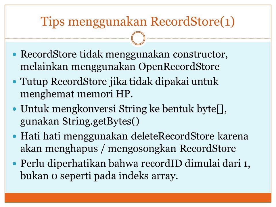 Tips menggunakan RecordStore(1) RecordStore tidak menggunakan constructor, melainkan menggunakan OpenRecordStore Tutup RecordStore jika tidak dipakai