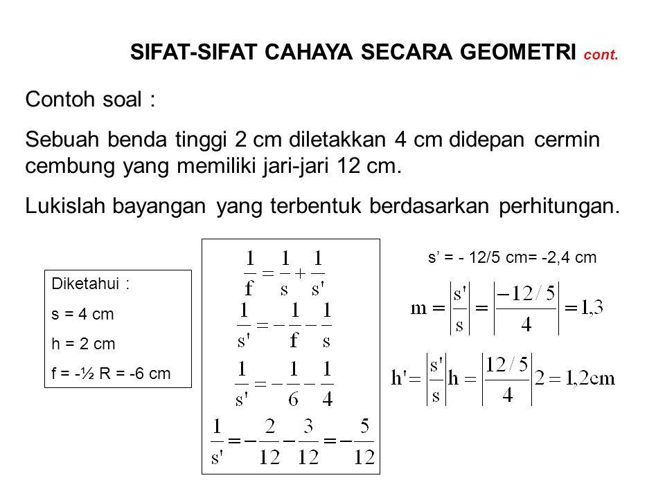 SIFAT-SIFAT CAHAYA SECARA GEOMETRI cont. Contoh soal : Sebuah benda tinggi 2 cm diletakkan 4 cm didepan cermin cembung yang memiliki jari-jari 12 cm.