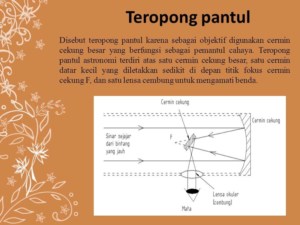 Teropong pantul Disebut teropong pantul karena sebagai objektif digunakan cermin cekung besar yang berfungsi sebagai pemantul cahaya. Teropong pantul