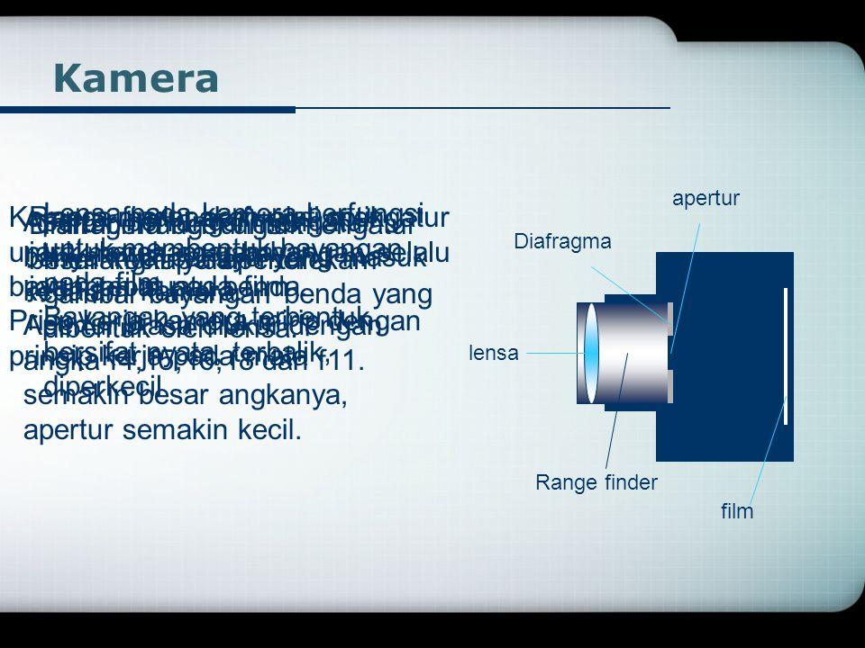 Kamera lensa Diafragma film apertur Range finder Lensa pada kamera berfungsi untuk membentuk bayangan pada film Bayangan yang terbentuk bersifat nyata, terbalik, diperkecil Range finder berfungsi mengatur jarak lensa agar bayangan selalu jatuh tepat pada film Diafragma berfungsi mengatur besar kecilnya apertur Apertur berfungsi mengatur banyaknya cahaya yang masuk kedalam kamera.
