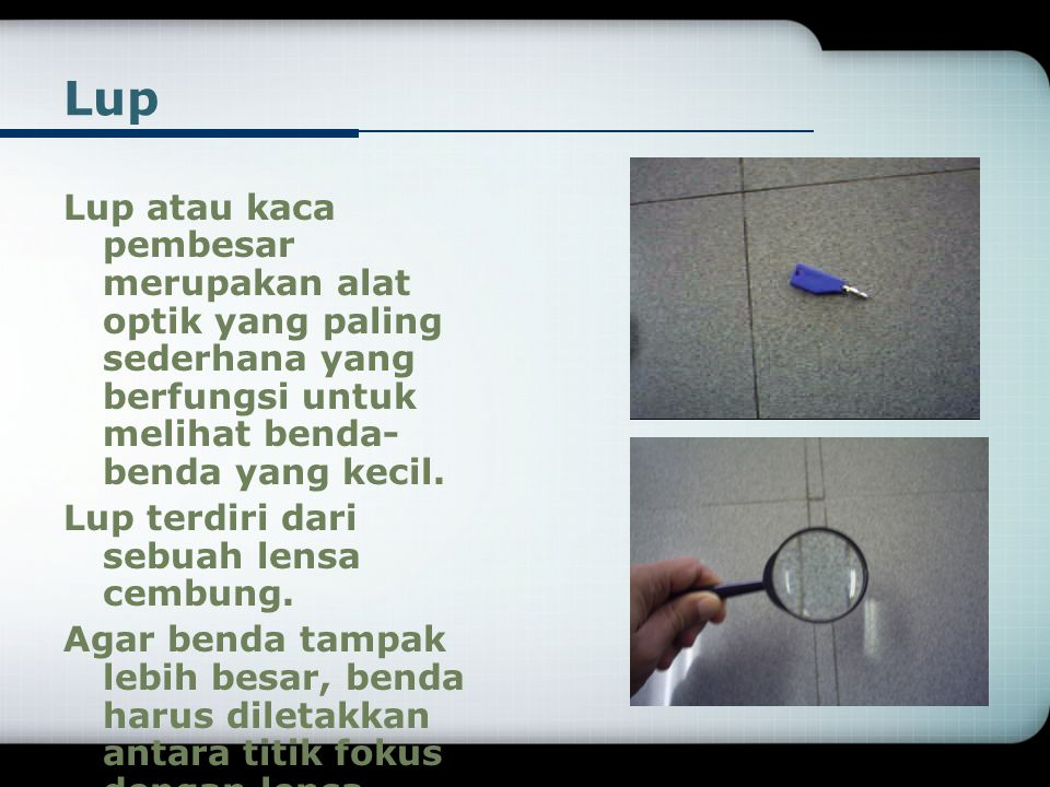 Lup Lup atau kaca pembesar merupakan alat optik yang paling sederhana yang berfungsi untuk melihat benda- benda yang kecil.