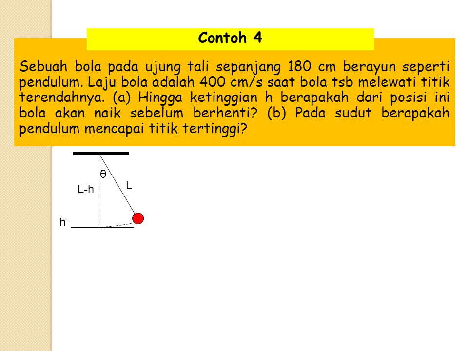 Sebuah bola pada ujung tali sepanjang 180 cm berayun seperti pendulum. Laju bola adalah 400 cm/s saat bola tsb melewati titik terendahnya. (a) Hingga