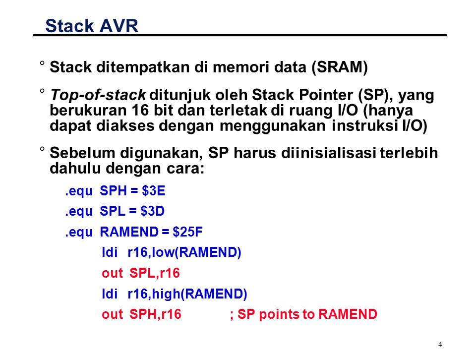 4 Stack AVR °Stack ditempatkan di memori data (SRAM) °Top-of-stack ditunjuk oleh Stack Pointer (SP), yang berukuran 16 bit dan terletak di ruang I/O (hanya dapat diakses dengan menggunakan instruksi I/O) °Sebelum digunakan, SP harus diinisialisasi terlebih dahulu dengan cara:.equ SPH = $3E.equ SPL = $3D.equ RAMEND = $25F ldi r16,low(RAMEND) out SPL,r16 ldi r16,high(RAMEND) out SPH,r16; SP points to RAMEND