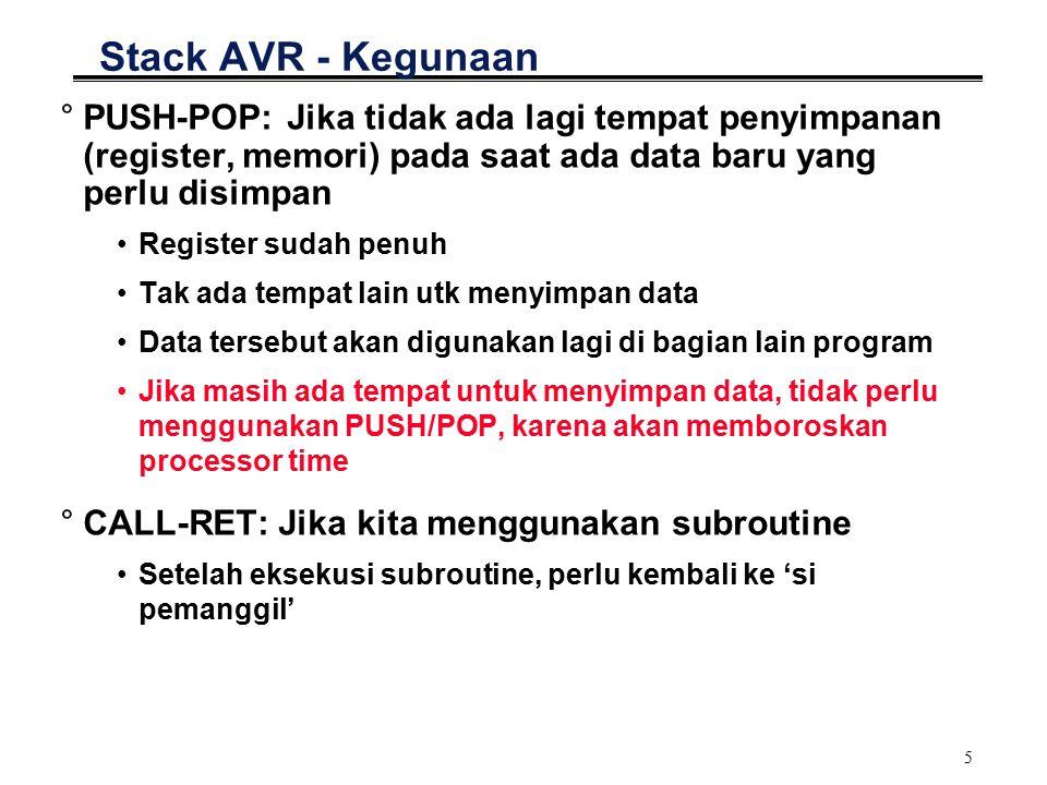 5 Stack AVR - Kegunaan °PUSH-POP: Jika tidak ada lagi tempat penyimpanan (register, memori) pada saat ada data baru yang perlu disimpan Register sudah penuh Tak ada tempat lain utk menyimpan data Data tersebut akan digunakan lagi di bagian lain program Jika masih ada tempat untuk menyimpan data, tidak perlu menggunakan PUSH/POP, karena akan memboroskan processor time °CALL-RET: Jika kita menggunakan subroutine Setelah eksekusi subroutine, perlu kembali ke 'si pemanggil'