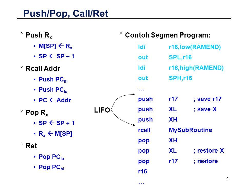 7 PUSH/POP °Misalnya ada suatu data hasil kalkulasi berulang, di mana sudah tidak ada register yang dapat menyimpannya °Cara kerja: Data temporary yang berada dalam register di-PUSH ke dalam stack Register ybs dapat digunakan utk menyimpan data lain Jika data temporary diperlukan, dapat dilakukan POP untuk mengembalikan data ke register °Contoh: F = ((A*B) + C) * D Hasil (A*B) ada di R16, nilai D ada di R17 Isi R17 di-PUSH ke stack Load isi R17 dengan C Jumlahkan Kembalikan (POP) nilai D ke R17 Kalikan