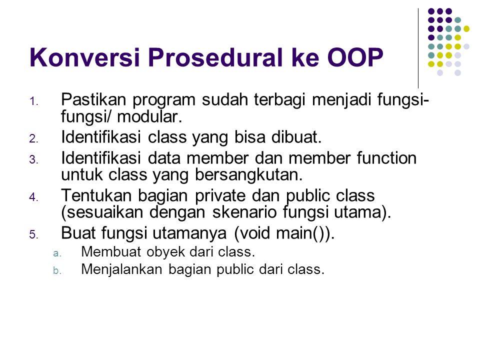 Konversi Prosedural ke OOP 1. Pastikan program sudah terbagi menjadi fungsi- fungsi/ modular. 2. Identifikasi class yang bisa dibuat. 3. Identifikasi