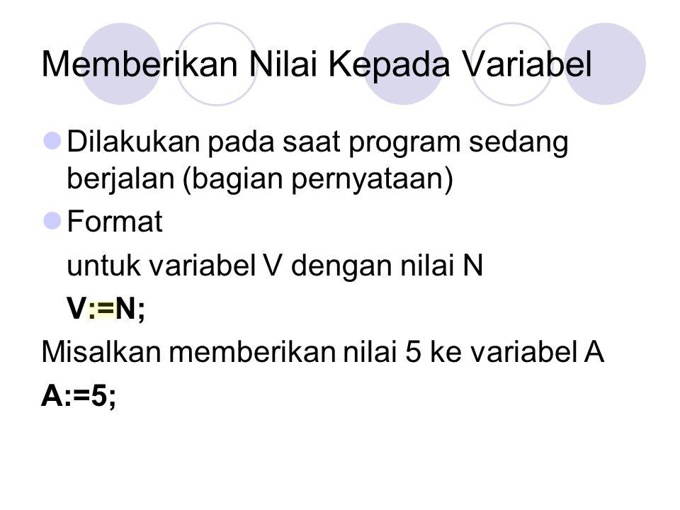 Memberikan Nilai Kepada Variabel Dilakukan pada saat program sedang berjalan (bagian pernyataan) Format untuk variabel V dengan nilai N V:=N; Misalkan