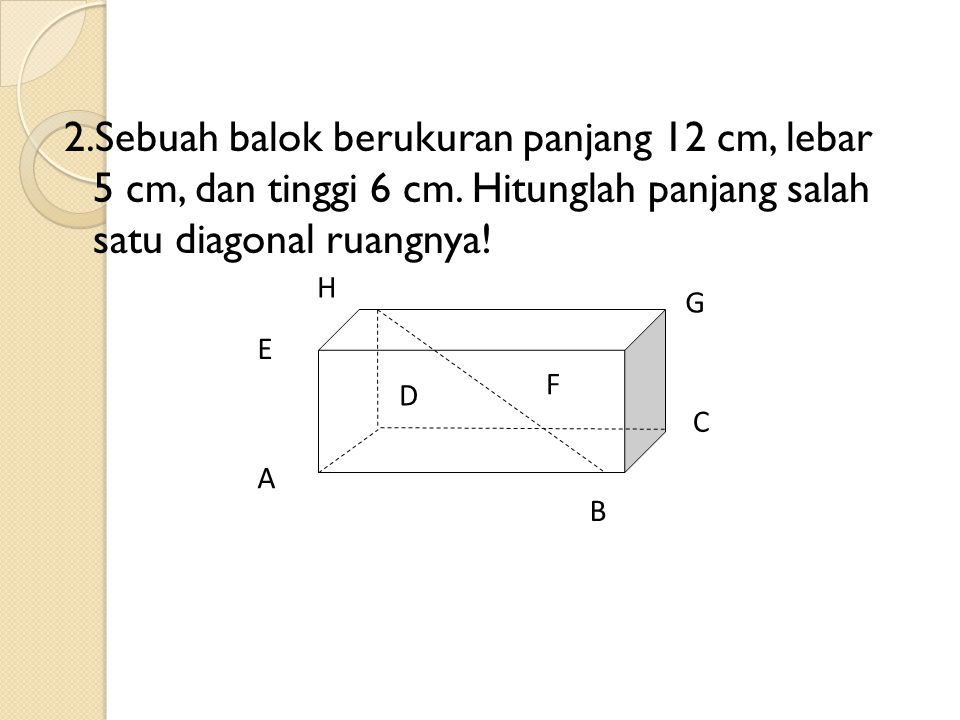2.Sebuah balok berukuran panjang 12 cm, lebar 5 cm, dan tinggi 6 cm. Hitunglah panjang salah satu diagonal ruangnya! A B C D F G H E