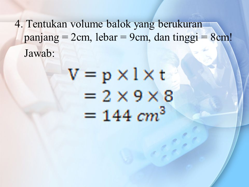 4. Tentukan volume balok yang berukuran panjang = 2cm, lebar = 9cm, dan tinggi = 8cm! Jawab: