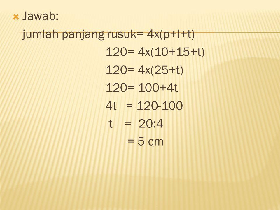  Jawab: jumlah panjang rusuk= 4x(p+l+t) 120= 4x(10+15+t) 120= 4x(25+t) 120= 100+4t 4t = 120-100 t = 20:4 = 5 cm