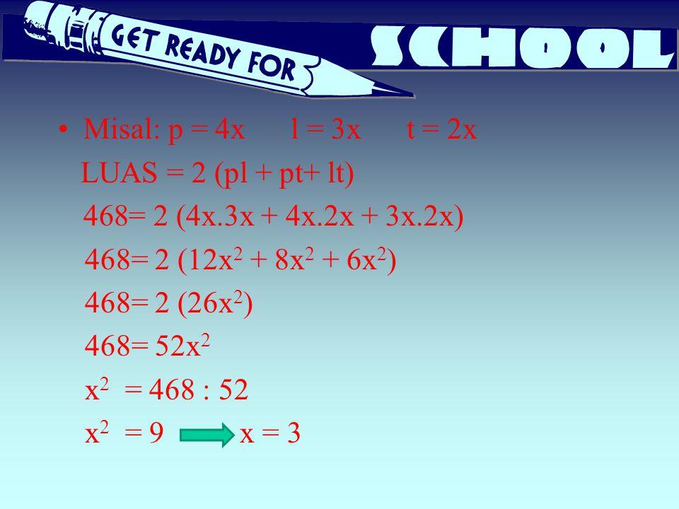 Misal: p = 4x l = 3x t = 2x LUAS = 2 (pl + pt+ lt) 468= 2 (4x.3x + 4x.2x + 3x.2x) 468= 2 (12x 2 + 8x 2 + 6x 2 ) 468= 2 (26x 2 ) 468= 52x 2 x 2 = 468 :