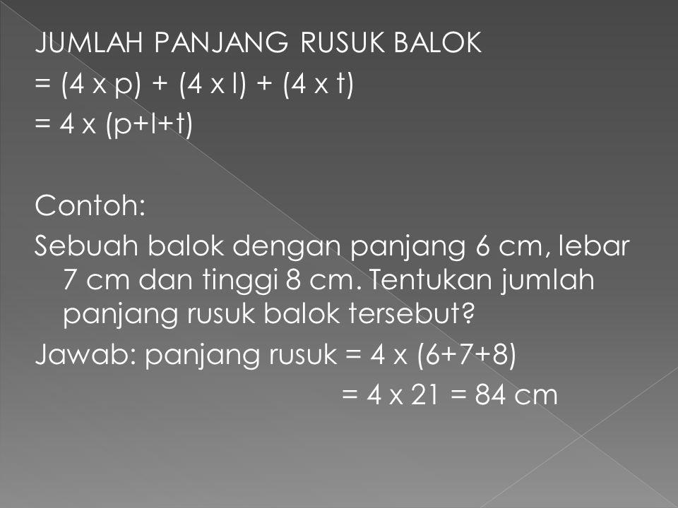 JUMLAH PANJANG RUSUK BALOK = (4 x p) + (4 x l) + (4 x t) = 4 x (p+l+t) Contoh: Sebuah balok dengan panjang 6 cm, lebar 7 cm dan tinggi 8 cm. Tentukan