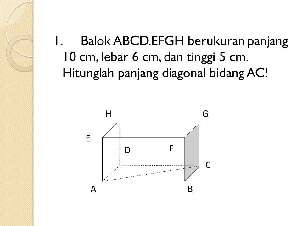 1.Balok ABCD.EFGH berukuran panjang 10 cm, lebar 6 cm, dan tinggi 5 cm. Hitunglah panjang diagonal bidang AC! A F E D H C G B
