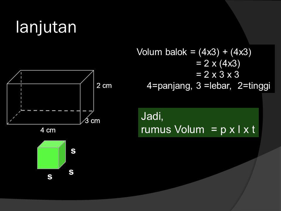 lanjutan Volum balok = (4x3) + (4x3) = 2 x (4x3) = 2 x 3 x 3 4=panjang, 3 =lebar, 2=tinggi 4 cm 3 cm 2 cm Jadi, rumus Volum = p x l x t s s s