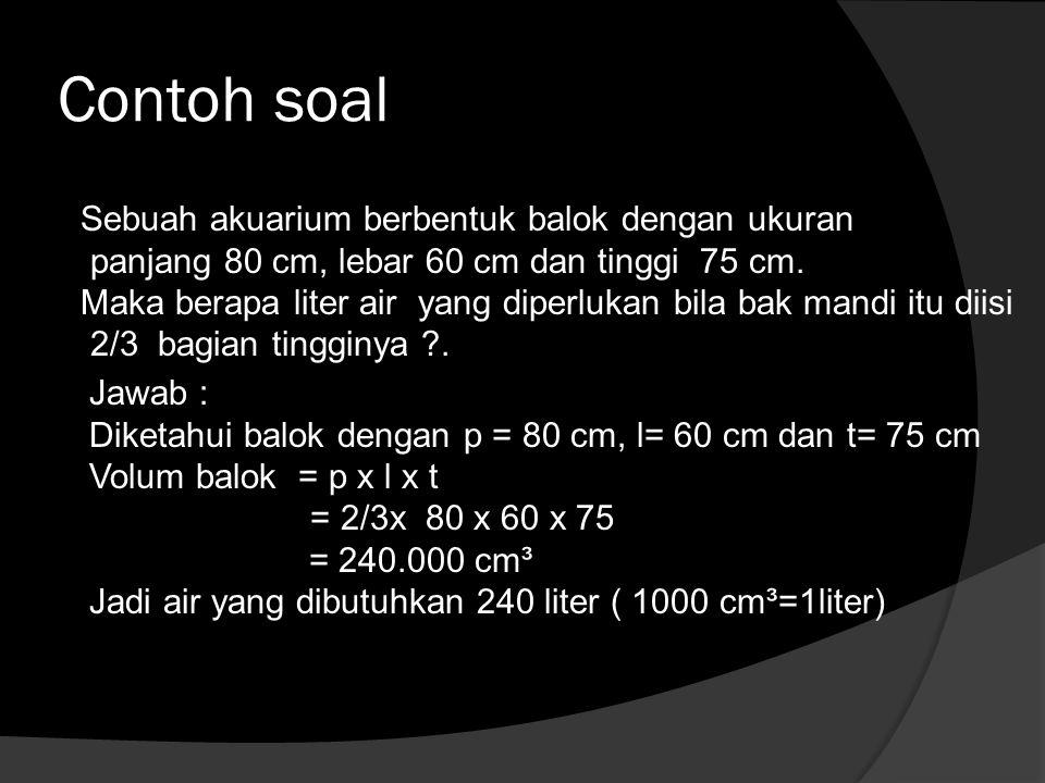 Contoh soal Sebuah akuarium berbentuk balok dengan ukuran panjang 80 cm, lebar 60 cm dan tinggi 75 cm. Maka berapa liter air yang diperlukan bila bak
