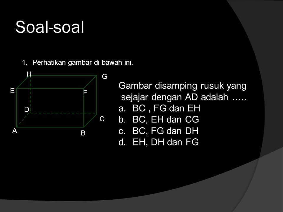 Soal-soal 1.Perhatikan gambar di bawah ini. A B C D E F G H Gambar disamping rusuk yang sejajar dengan AD adalah ….. a.BC, FG dan EH b.BC, EH dan CG c