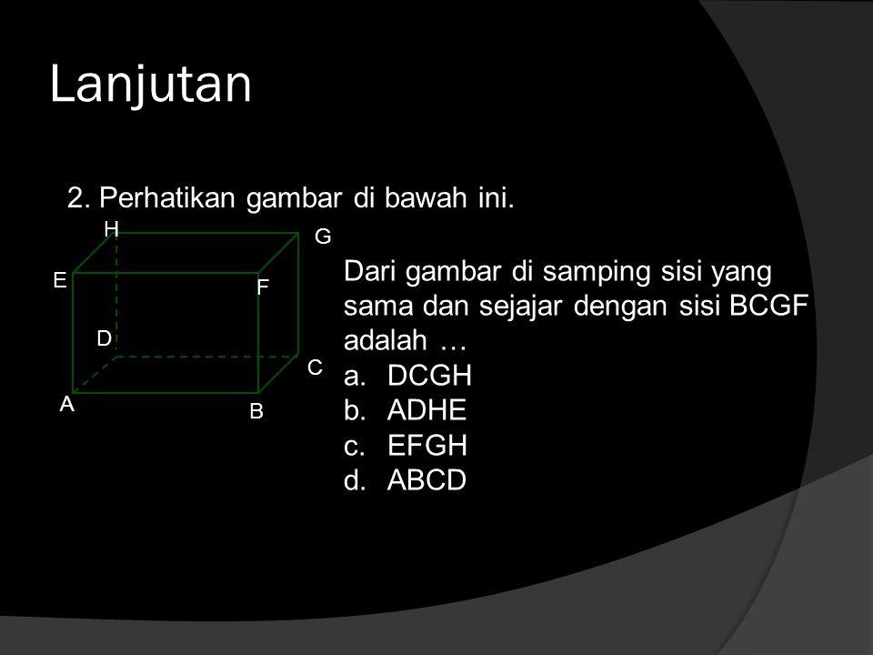Lanjutan 2. Perhatikan gambar di bawah ini. A B C D E F G H Dari gambar di samping sisi yang sama dan sejajar dengan sisi BCGF adalah … a.DCGH b.ADHE