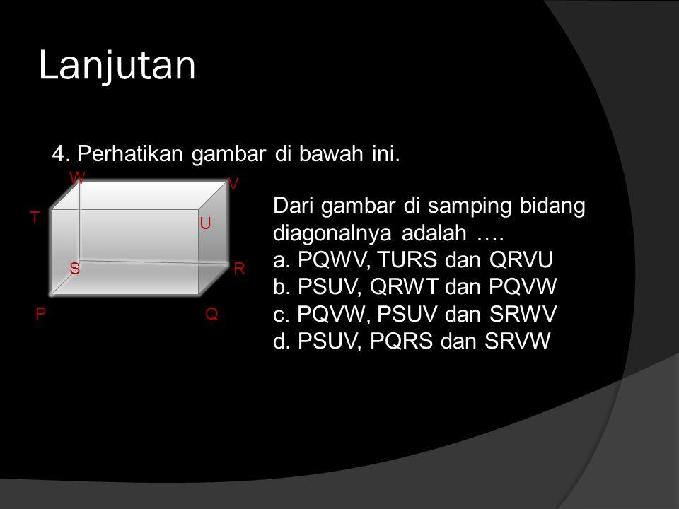 Lanjutan 4. Perhatikan gambar di bawah ini. PQ RS T U V W Dari gambar di samping bidang diagonalnya adalah …. a. PQWV, TURS dan QRVU b. PSUV, QRWT dan