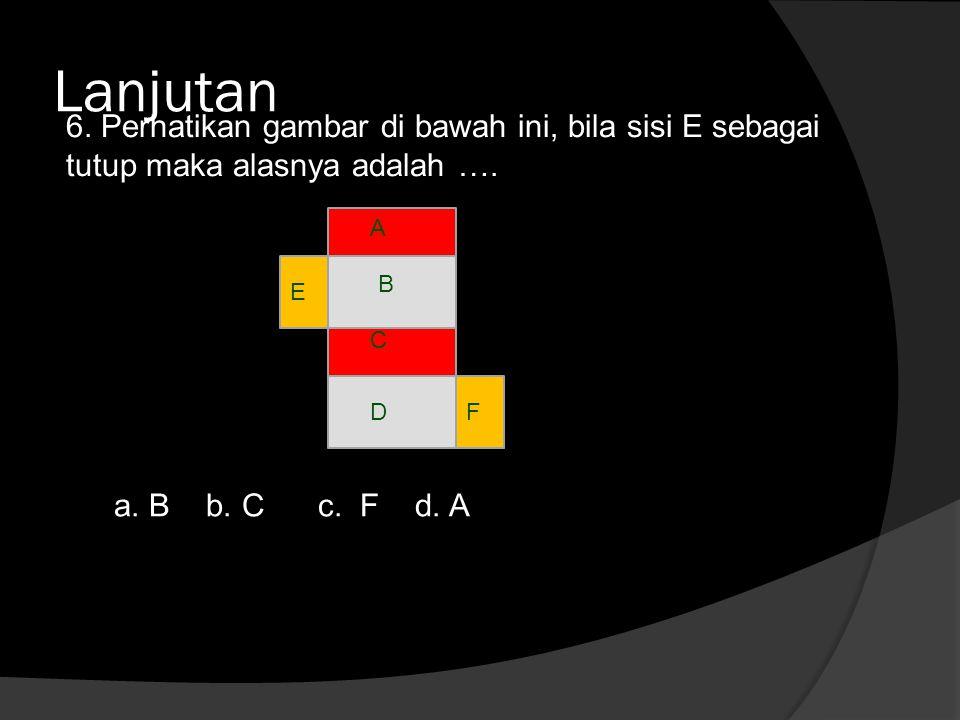 Lanjutan 6. Perhatikan gambar di bawah ini, bila sisi E sebagai tutup maka alasnya adalah …. a. B b. C c. F d. A A B C DF E