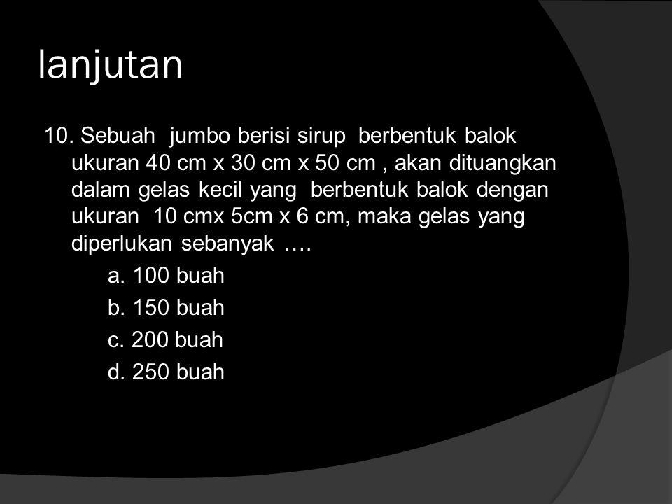 lanjutan 10. Sebuah jumbo berisi sirup berbentuk balok ukuran 40 cm x 30 cm x 50 cm, akan dituangkan dalam gelas kecil yang berbentuk balok dengan uku