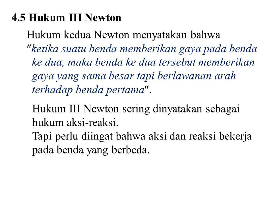 4.5 Hukum III Newton Hukum kedua Newton menyatakan bahwa  ketika suatu benda memberikan gaya pada benda ke dua, maka benda ke dua tersebut memberikan