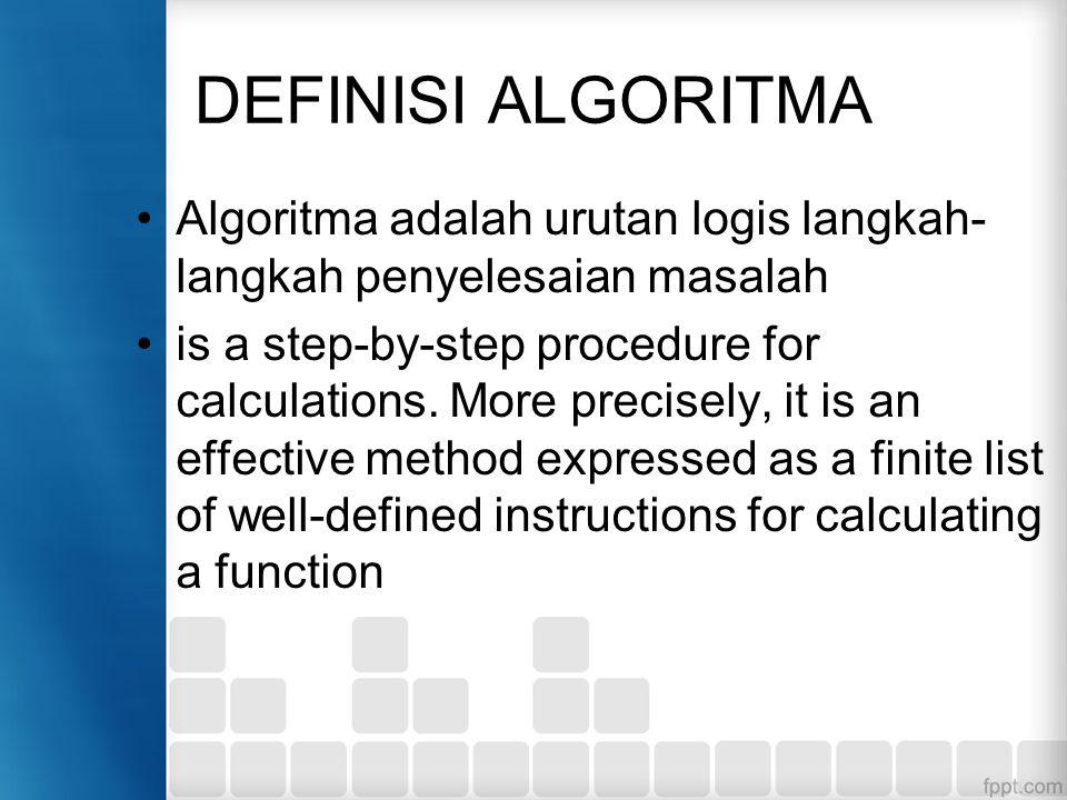 DEFINISI ALGORITMA Algoritma adalah urutan logis langkah- langkah penyelesaian masalah is a step-by-step procedure for calculations.
