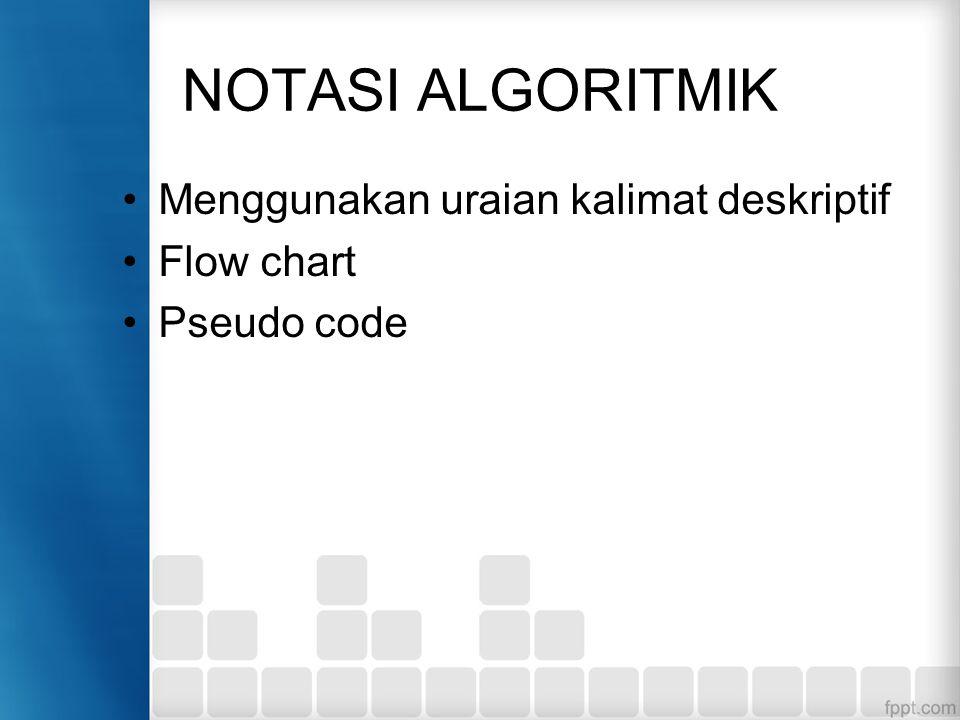 NOTASI ALGORITMIK Menggunakan uraian kalimat deskriptif Flow chart Pseudo code