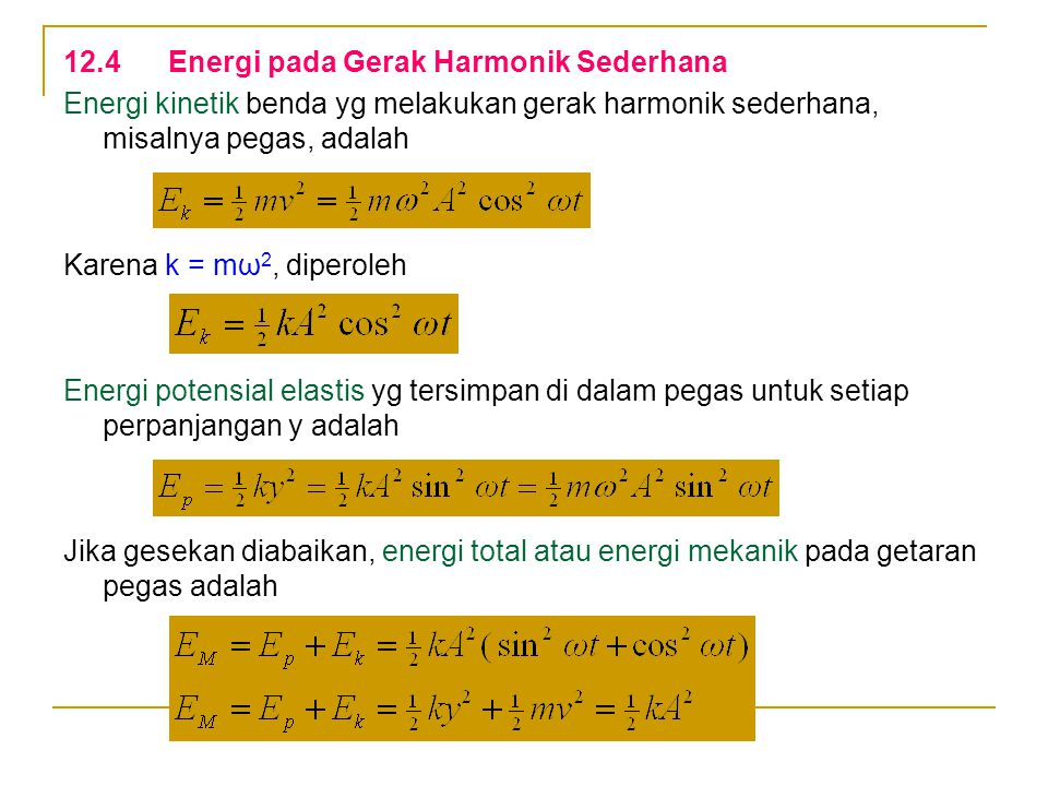 12.4Energi pada Gerak Harmonik Sederhana Energi kinetik benda yg melakukan gerak harmonik sederhana, misalnya pegas, adalah Karena k = mω 2, diperoleh