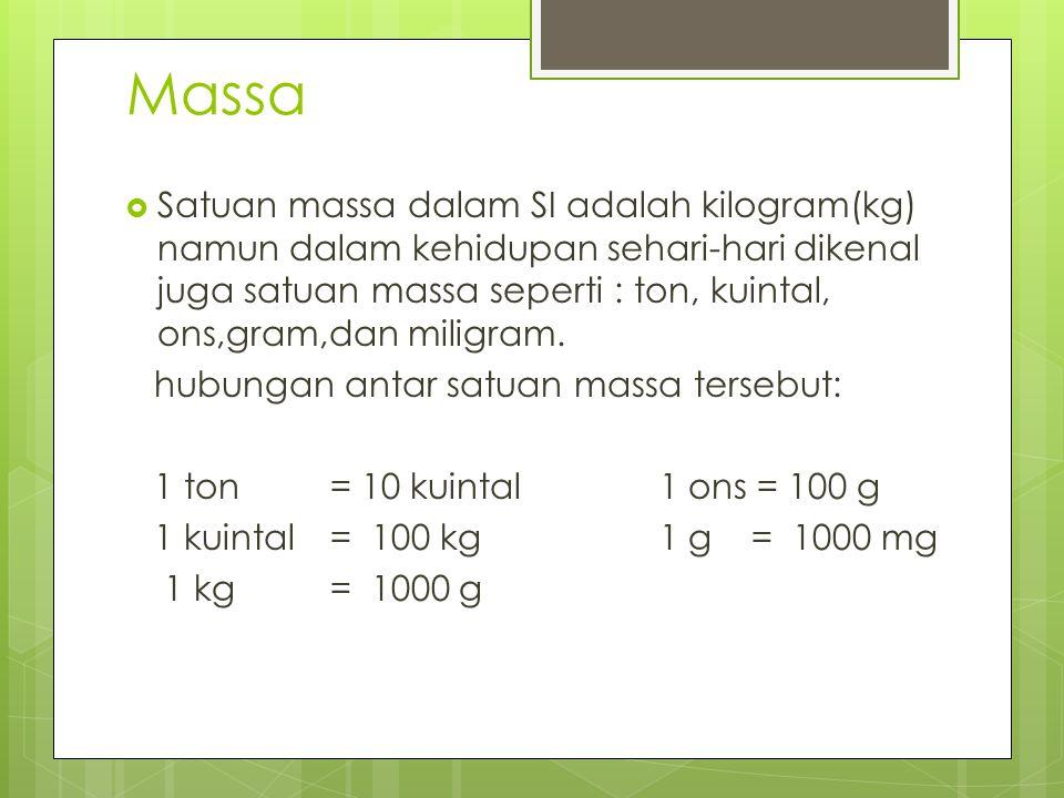 Massa  Satuan massa dalam SI adalah kilogram(kg) namun dalam kehidupan sehari-hari dikenal juga satuan massa seperti : ton, kuintal, ons,gram,dan mil