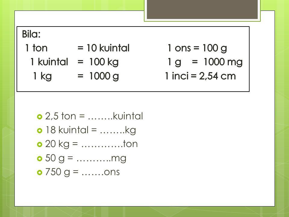  2,5 ton = ……..kuintal  18 kuintal = ……..kg  20 kg = ………….ton  50 g = ………..mg  750 g = …….ons