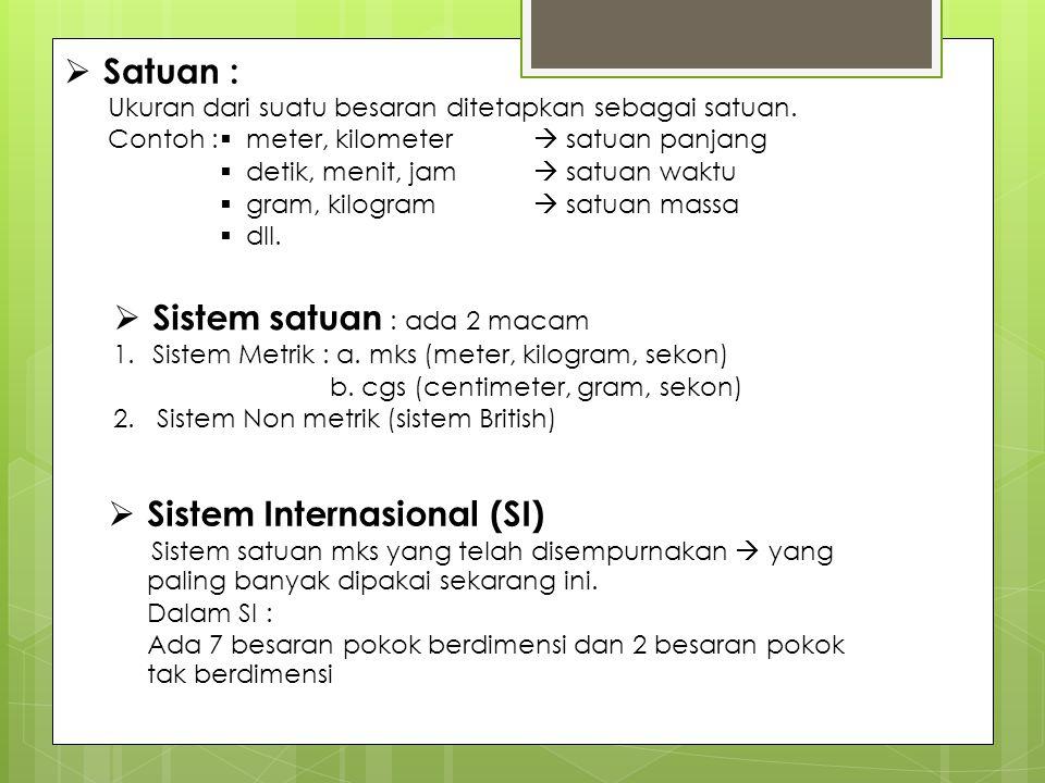  Satuan : Ukuran dari suatu besaran ditetapkan sebagai satuan. Contoh :  Sistem satuan : ada 2 macam 1.Sistem Metrik : a. mks (meter, kilogram, seko