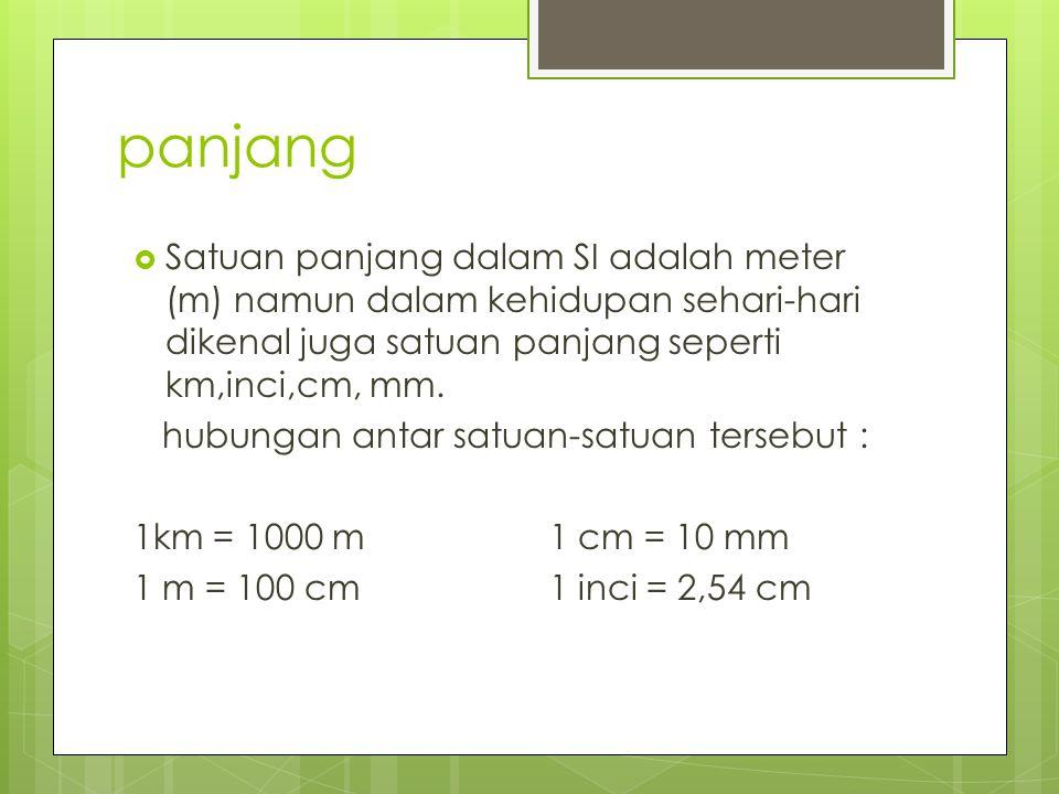 panjang  Satuan panjang dalam SI adalah meter (m) namun dalam kehidupan sehari-hari dikenal juga satuan panjang seperti km,inci,cm, mm. hubungan anta