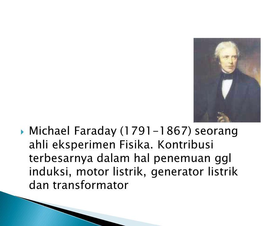  Michael Faraday (1791-1867) seorang ahli eksperimen Fisika.