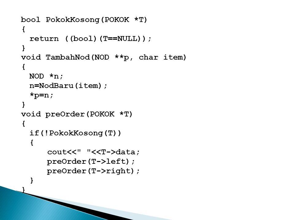 bool PokokKosong(POKOK *T) { return ((bool)(T==NULL)); } void TambahNod(NOD **p, char item) { NOD *n; n=NodBaru(item); *p=n; } void preOrder(POKOK *T)