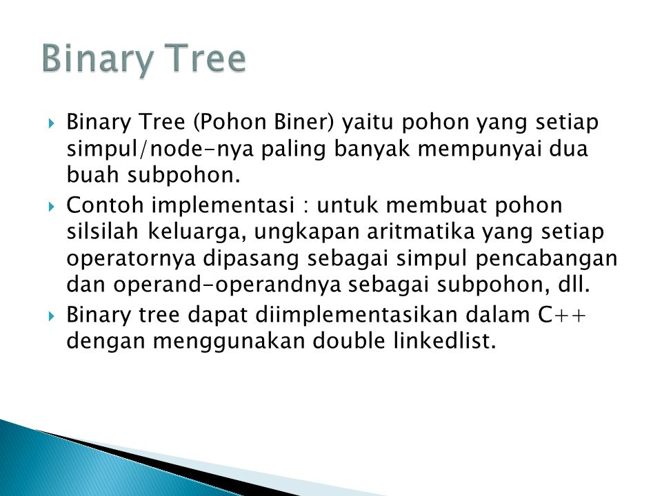  Binary Tree (Pohon Biner) yaitu pohon yang setiap simpul/node-nya paling banyak mempunyai dua buah subpohon.  Contoh implementasi : untuk membuat p