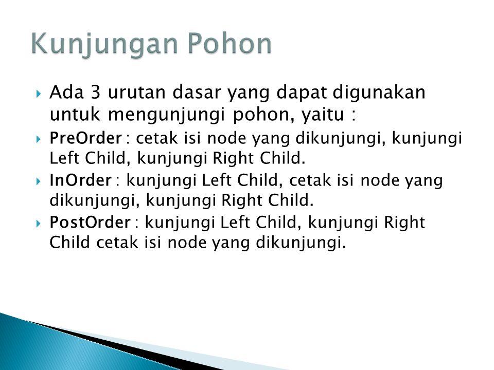  Ada 3 urutan dasar yang dapat digunakan untuk mengunjungi pohon, yaitu :  PreOrder : cetak isi node yang dikunjungi, kunjungi Left Child, kunjungi