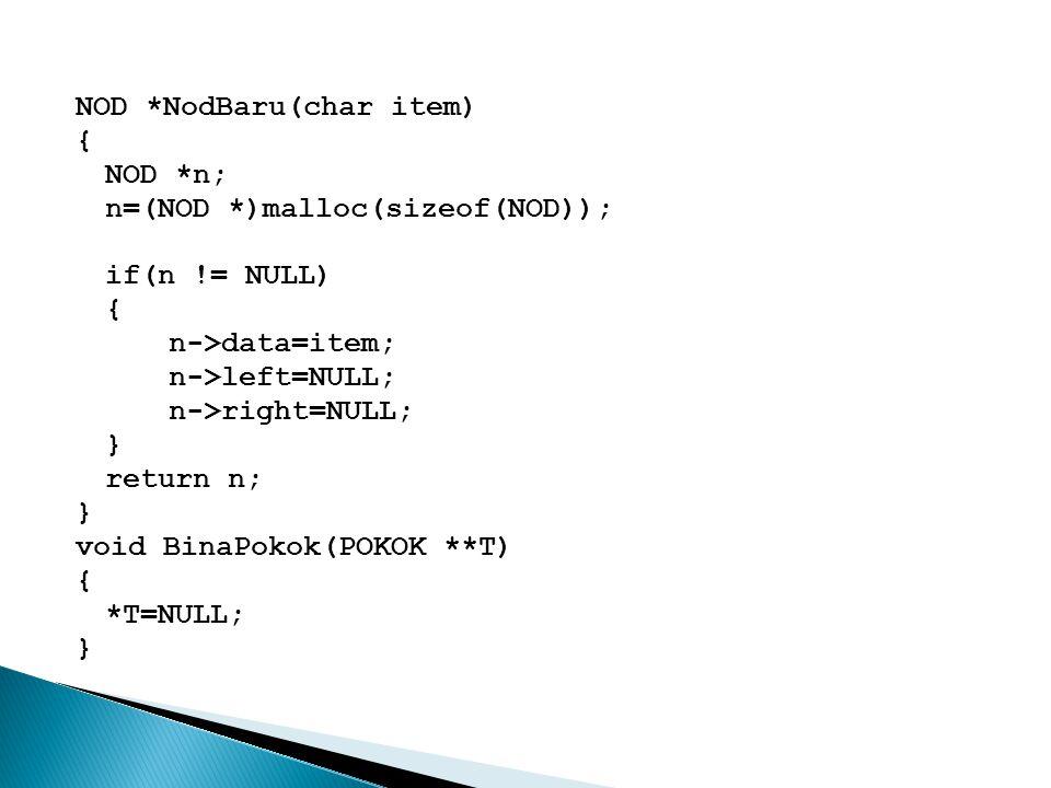NOD *NodBaru(char item) { NOD *n; n=(NOD *)malloc(sizeof(NOD)); if(n != NULL) { n->data=item; n->left=NULL; n->right=NULL; } return n; } void BinaPoko