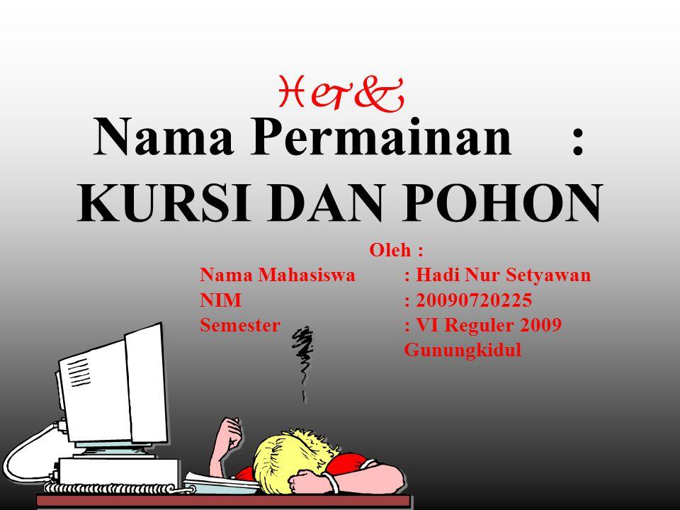 Nama Permainan: KURSI DAN POHON Oleh : Nama Mahasiswa: Hadi Nur Setyawan NIM: 20090720225 Semester: VI Reguler 2009 Gunungkidul ijk