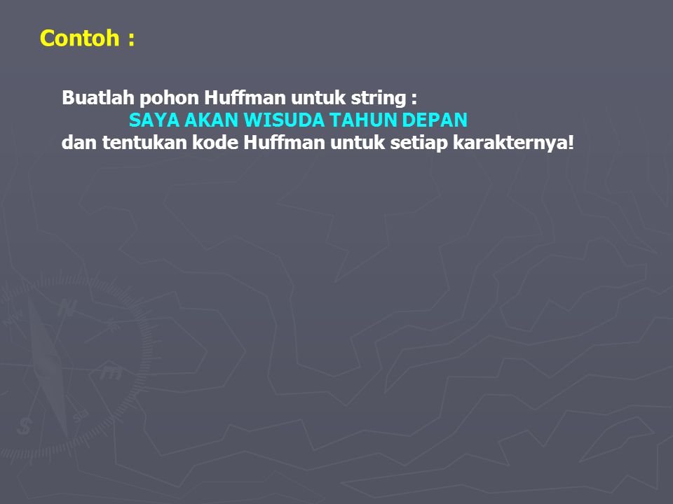 Contoh : Buatlah pohon Huffman untuk string : SAYA AKAN WISUDA TAHUN DEPAN dan tentukan kode Huffman untuk setiap karakternya!