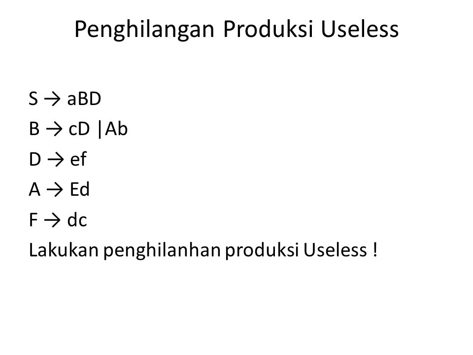 Penghilangan Produksi Useless S → aBD B → cD |Ab D → ef A → Ed F → dc Lakukan penghilanhan produksi Useless !