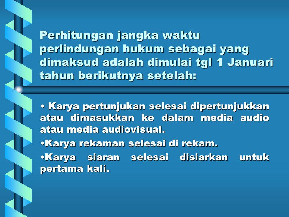 Perhitungan jangka waktu perlindungan hukum sebagai yang dimaksud adalah dimulai tgl 1 Januari tahun berikutnya setelah: Karya pertunjukan selesai dipertunjukkan atau dimasukkan ke dalam media audio atau media audiovisual.