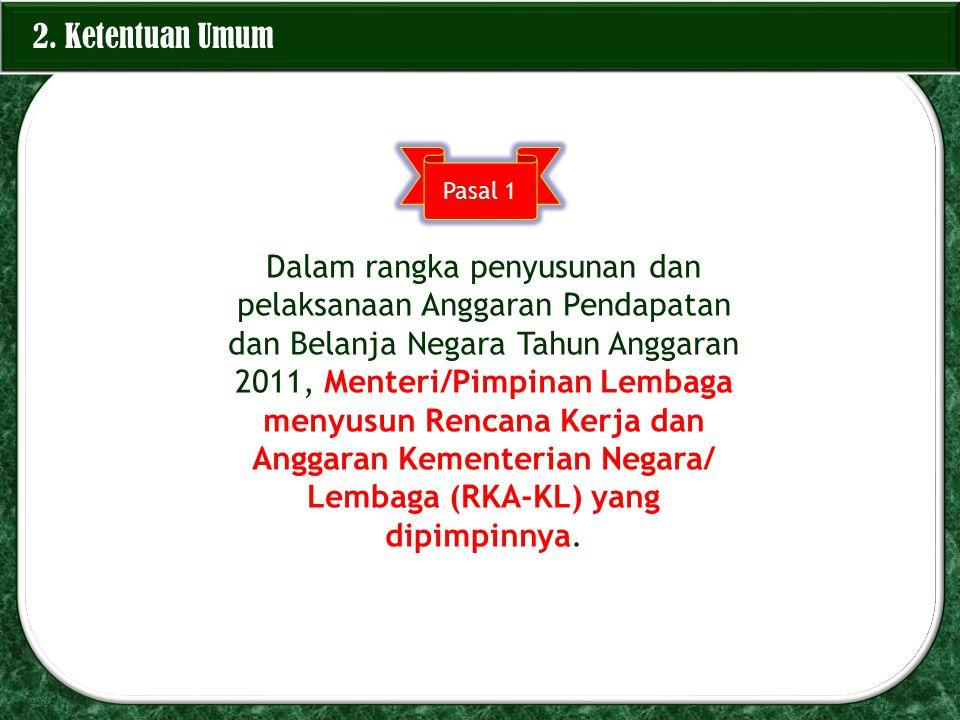 2. Ketentuan Umum Pasal 1 Dalam rangka penyusunan dan pelaksanaan Anggaran Pendapatan dan Belanja Negara Tahun Anggaran 2011, Menteri/Pimpinan Lembaga