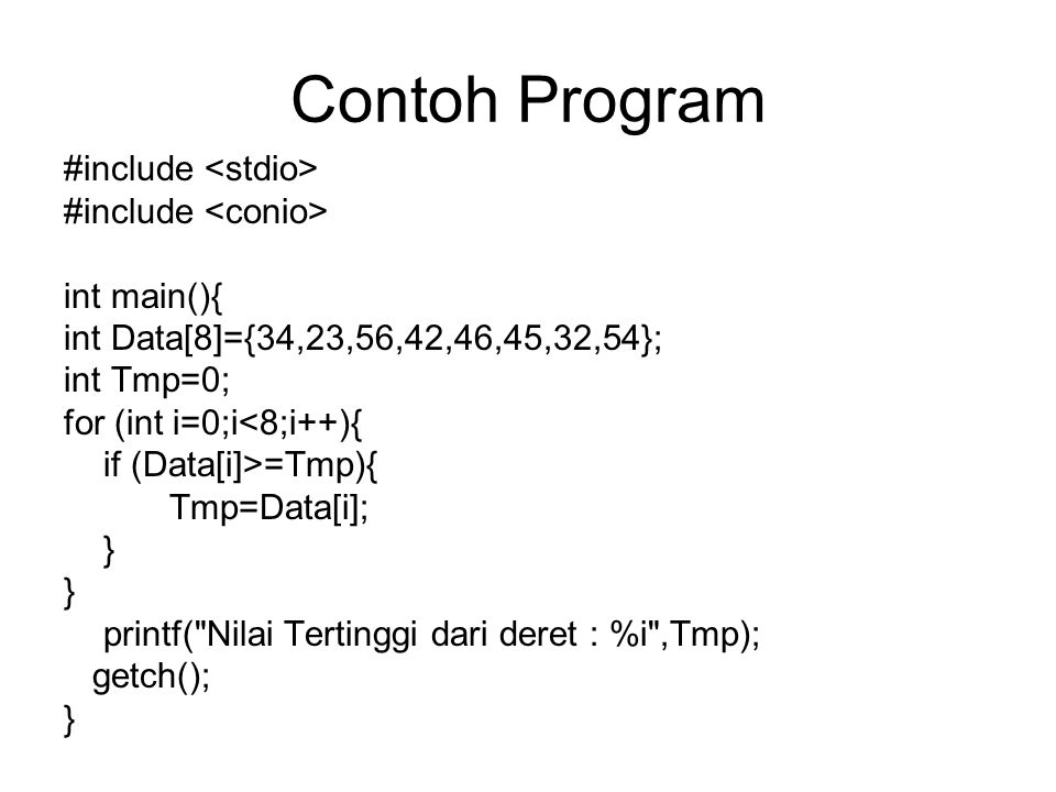 Contoh Program #include int main(){ int Data[8]={34,23,56,42,46,45,32,54}; int Tmp=0; for (int i=0;i<8;i++){ if (Data[i]>=Tmp){ Tmp=Data[i]; } printf(