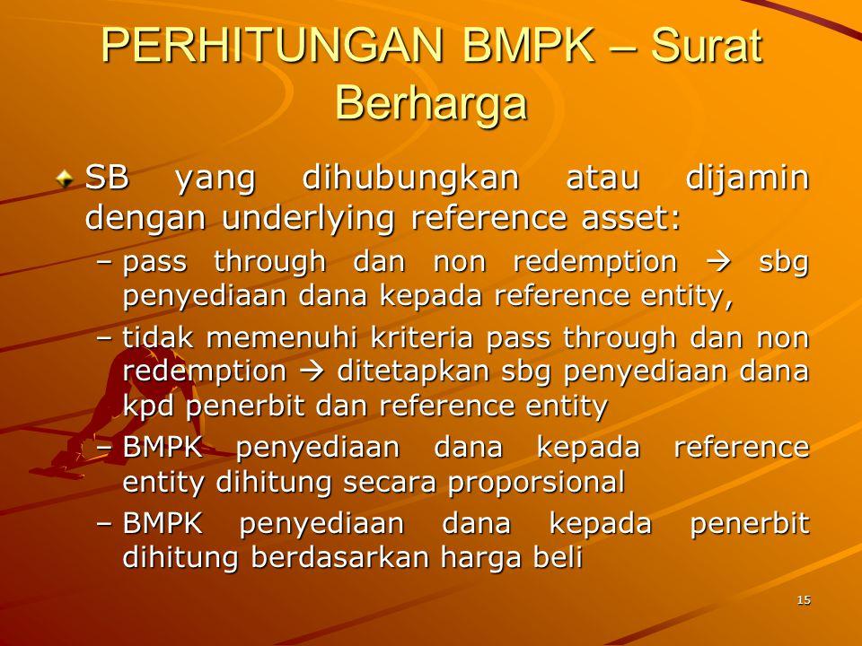 14 PERHITUNGAN BMPK – Surat Berharga SB yang dihubungkan atau dijamin dengan underlying reference asset Reference Entity (debitur)Penerbit(issuer)Bank(pembeli) Hutang Penyediaa n DanaSuratBerhargaSurat Berh ar g a