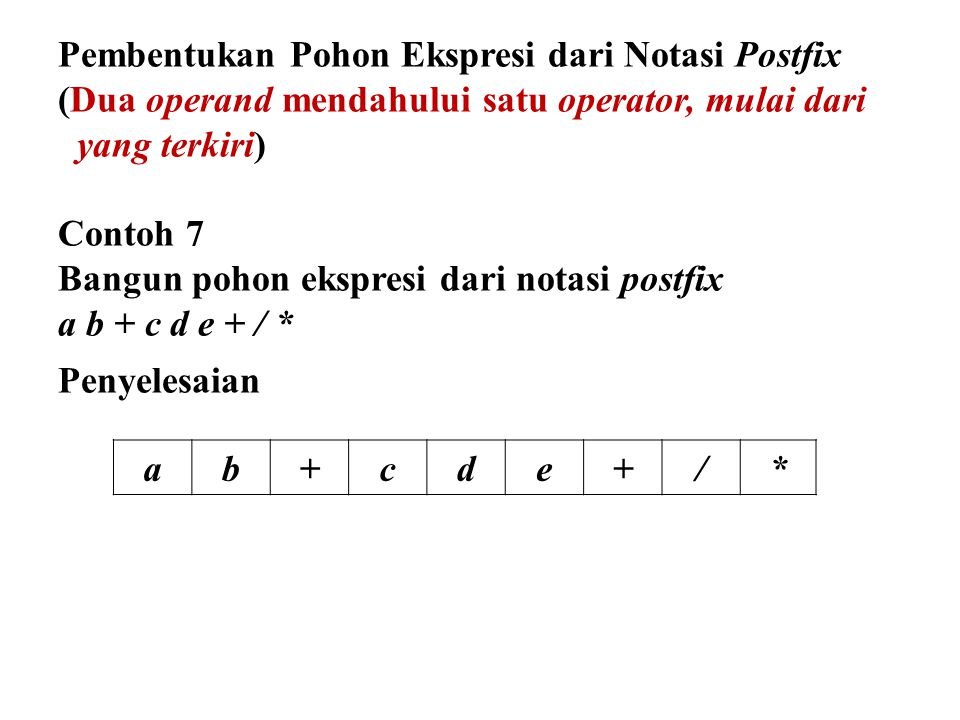 Pembentukan Pohon Ekspresi dari Notasi Postfix (Dua operand mendahului satu operator, mulai dari yang terkiri) Contoh 7 Bangun pohon ekspresi dari not