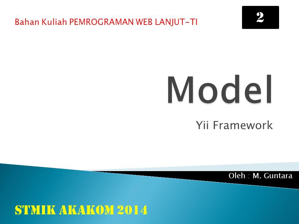 Yii Framework Bahan Kuliah PEMROGRAMAN WEB LANJUT-TI STMIK AKAKOM 2014 Oleh : M. Guntara 2